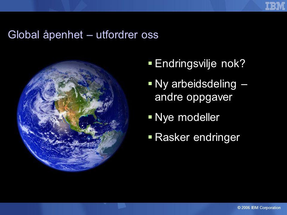 © 2006 IBM Corporation Global åpenhet – utfordrer oss  Endringsvilje nok.
