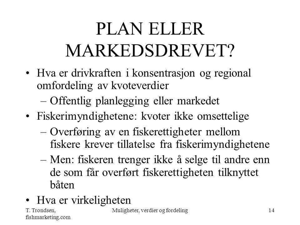 T. Trondsen, fishmarketing.com Muligheter, verdier og fordeling14 PLAN ELLER MARKEDSDREVET? Hva er drivkraften i konsentrasjon og regional omfordeling