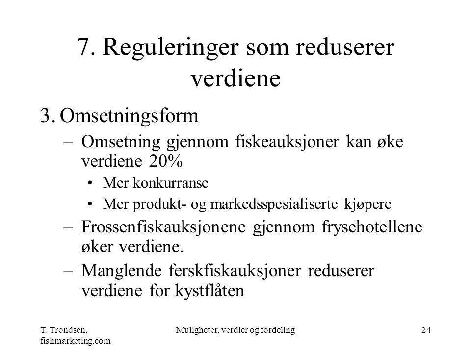 T. Trondsen, fishmarketing.com Muligheter, verdier og fordeling24 7. Reguleringer som reduserer verdiene 3.Omsetningsform –Omsetning gjennom fiskeauks