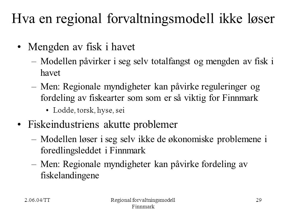 2.06.04/TTRegional forvaltningsmodell Finnmark 29 Hva en regional forvaltningsmodell ikke løser Mengden av fisk i havet –Modellen påvirker i seg selv
