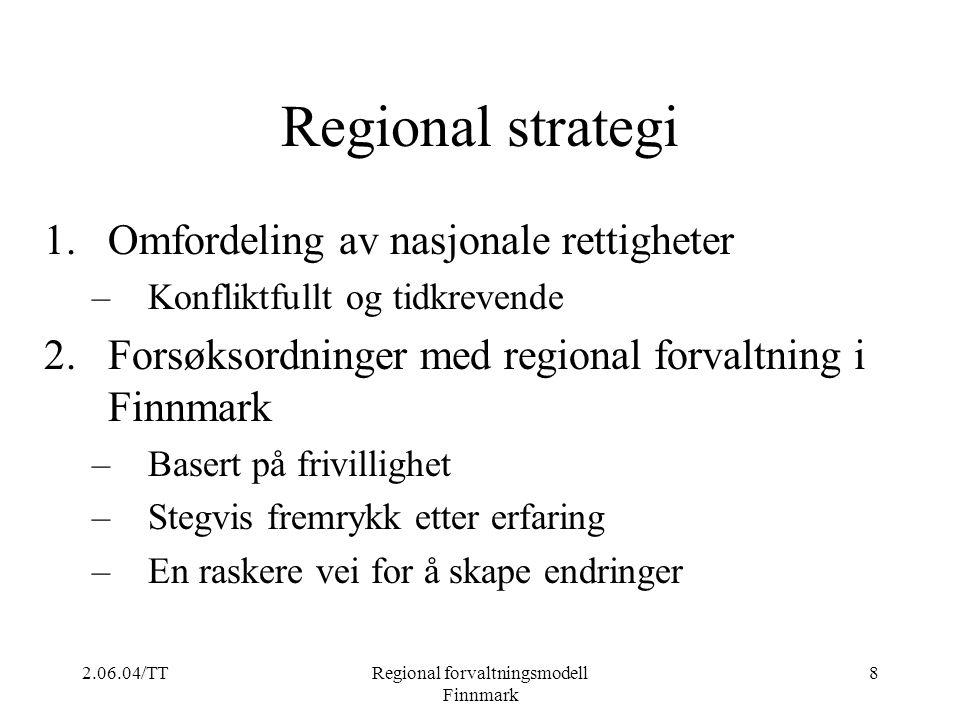 2.06.04/TTRegional forvaltningsmodell Finnmark 8 Regional strategi 1.Omfordeling av nasjonale rettigheter –Konfliktfullt og tidkrevende 2.Forsøksordni