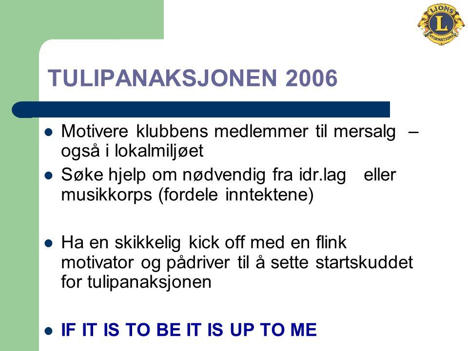 TULIPANAKSJONEN 2006 Motivere klubbens medlemmer til mersalg – også i lokalmiljøet Søke hjelp om nødvendig fra idr.lag eller musikkorps (fordele inntektene) Ha en skikkelig kick off med en flink motivator og pådriver til å sette startskuddet for tulipanaksjonen IF IT IS TO BE IT IS UP TO ME