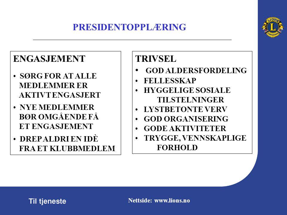 PRESIDENTOPPLÆRING Nettside: www.lions.no TRIVSEL GOD ALDERSFORDELING FELLESSKAP HYGGELIGE SOSIALE TILSTELNINGER LYSTBETONTE VERV GOD ORGANISERING GODE AKTIVITETER TRYGGE, VENNSKAPLIGE FORHOLD ENGASJEMENT SØRG FOR AT ALLE MEDLEMMER ER AKTIVT ENGASJERT NYE MEDLEMMER BØR OMGÅENDE FÅ ET ENGASJEMENT DREP ALDRI EN IDÈ FRA ET KLUBBMEDLEM