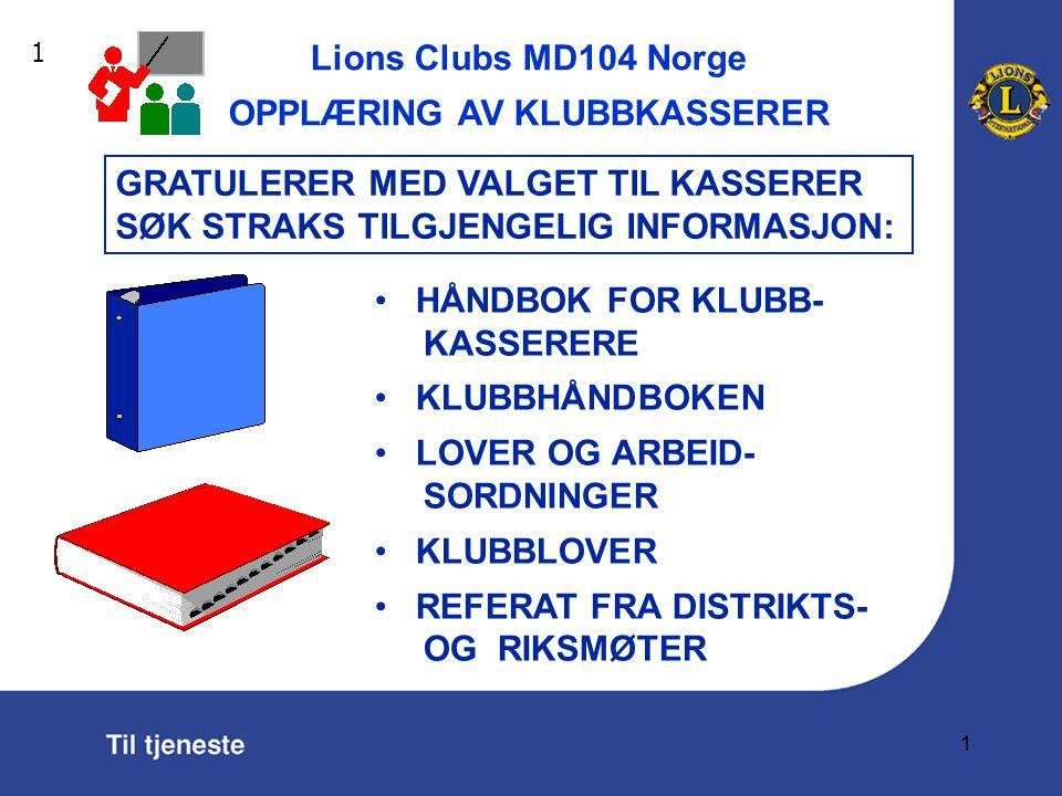Lions Clubs MD104 Norge OPPLÆRING AV KLUBBKASSERER 1 HÅNDBOK FOR KLUBB- KASSERERE KLUBBHÅNDBOKEN LOVER OG ARBEID- SORDNINGER KLUBBLOVER REFERAT FRA DISTRIKTS- OG RIKSMØTER 1 GRATULERER MED VALGET TIL KASSERER SØK STRAKS TILGJENGELIG INFORMASJON: