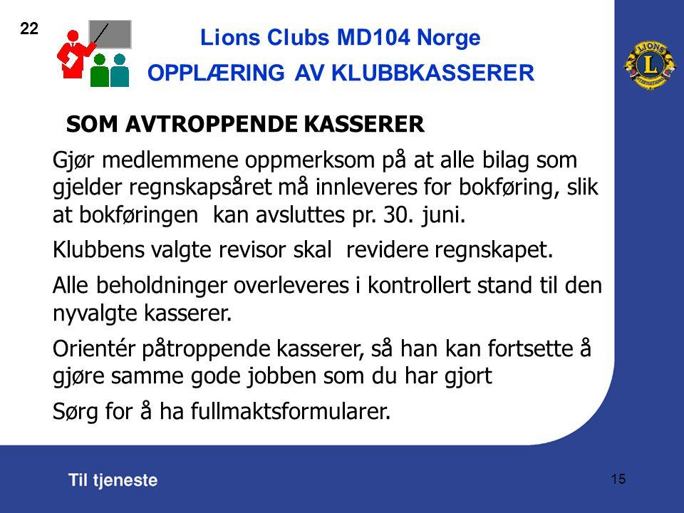 Lions Clubs MD104 Norge OPPLÆRING AV KLUBBKASSERER 15 SOM AVTROPPENDE KASSERER Gjør medlemmene oppmerksom på at alle bilag som gjelder regnskapsåret må innleveres for bokføring, slik at bokføringen kan avsluttes pr.