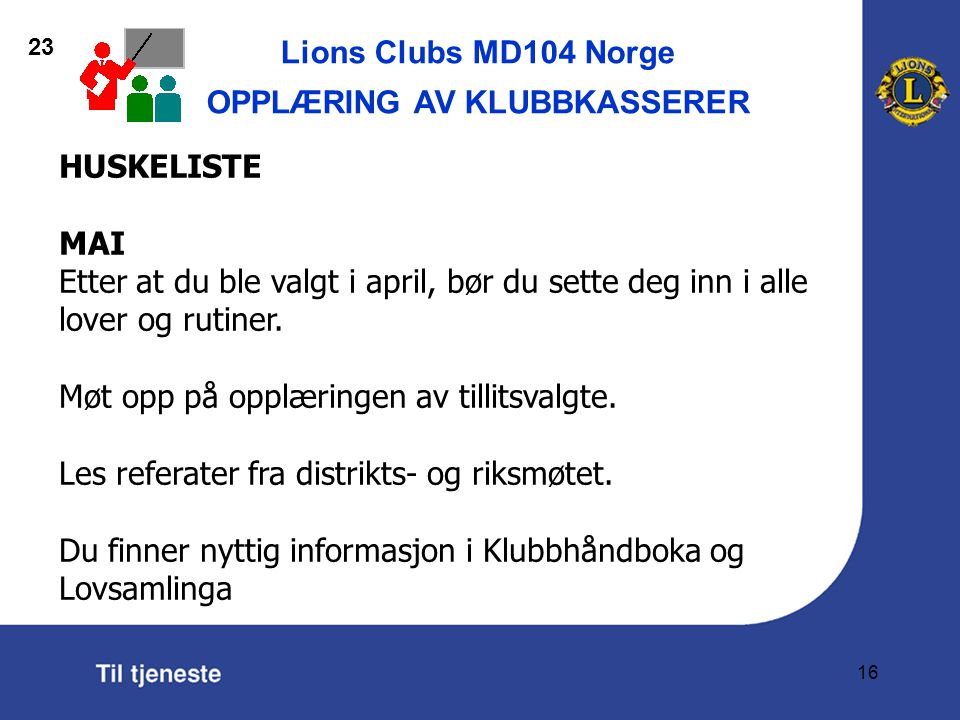 Lions Clubs MD104 Norge OPPLÆRING AV KLUBBKASSERER 16 HUSKELISTE MAI Etter at du ble valgt i april, bør du sette deg inn i alle lover og rutiner.