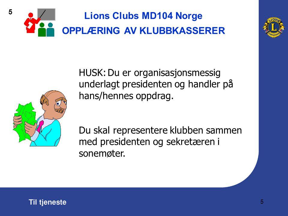 Lions Clubs MD104 Norge OPPLÆRING AV KLUBBKASSERER 5 HUSK:Du er organisasjonsmessig underlagt presidenten og handler på hans/hennes oppdrag.