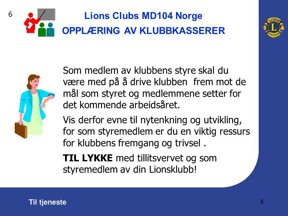 Lions Clubs MD104 Norge OPPLÆRING AV KLUBBKASSERER 6 Som medlem av klubbens styre skal du være med på å drive klubben frem mot de mål som styret og medlemmene setter for det kommende arbeidsåret.