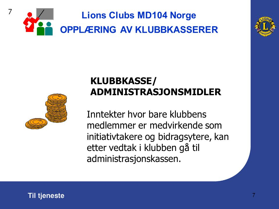 Lions Clubs MD104 Norge OPPLÆRING AV KLUBBKASSERER 7 KLUBBKASSE/ ADMINISTRASJONSMIDLER Inntekter hvor bare klubbens medlemmer er medvirkende som initiativtakere og bidragsytere, kan etter vedtak i klubben gå til administrasjonskassen.