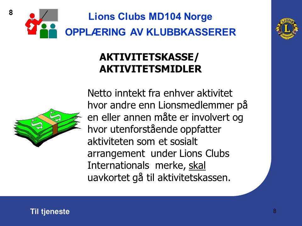 Lions Clubs MD104 Norge OPPLÆRING AV KLUBBKASSERER 8 AKTIVITETSKASSE/ AKTIVITETSMIDLER Netto inntekt fra enhver aktivitet hvor andre enn Lionsmedlemmer på en eller annen måte er involvert og hvor utenforstående oppfatter aktiviteten som et sosialt arrangement under Lions Clubs Internationals merke, skal uavkortet gå til aktivitetskassen.