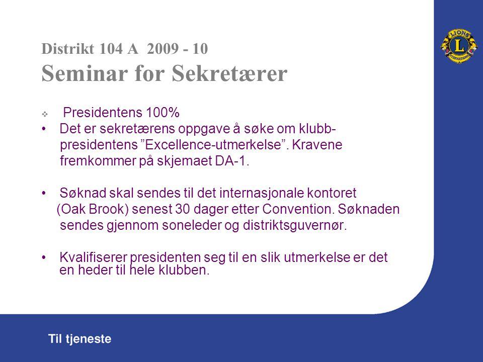 Distrikt 104 A 2009 - 10 Seminar for Sekretærer  Presidentens 100% Det er sekretærens oppgave å søke om klubb- presidentens Excellence-utmerkelse .