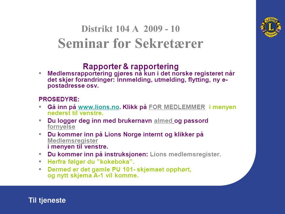 Distrikt 104 A 2009 - 10 Seminar for Sekretærer Rapporter & rapportering  Medlemsrapportering gjøres nå kun i det norske registeret når det skjer forandringer: Innmelding, utmelding, flytting, ny e- postadresse osv.