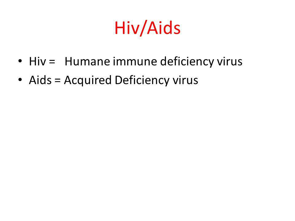 Hiv/Aids Hiv = Humane immune deficiency virus Aids = Acquired Deficiency virus