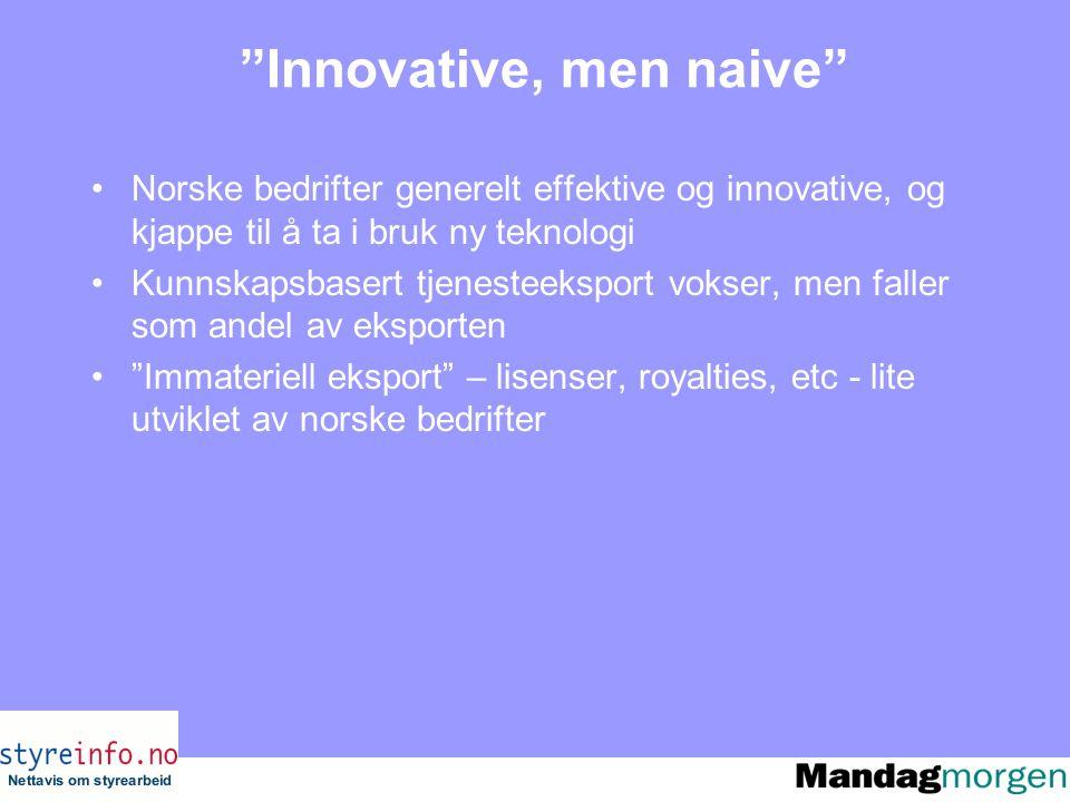 Innovative, men naive Norske bedrifter generelt effektive og innovative, og kjappe til å ta i bruk ny teknologi Kunnskapsbasert tjenesteeksport vokser, men faller som andel av eksporten Immateriell eksport – lisenser, royalties, etc - lite utviklet av norske bedrifter
