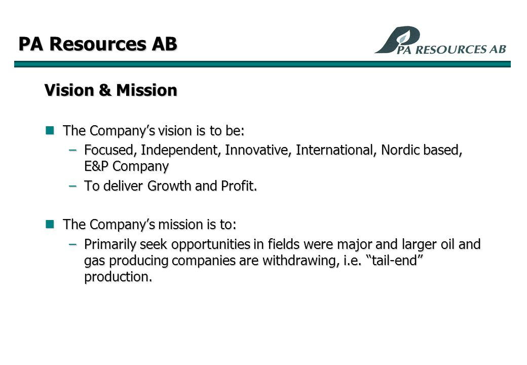 PA Resources AB Vision & Mission The Company's vision is to be: The Company's vision is to be: –Focused, Independent, Innovative, International, Nordic based, E&P Company –To deliver Growth and Profit.