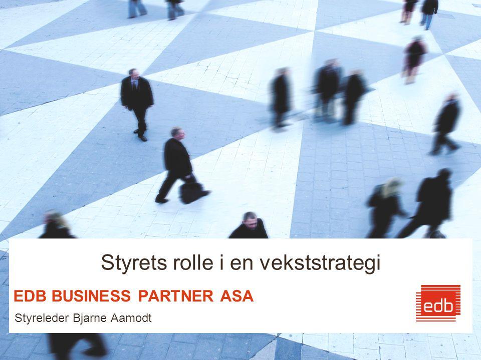 EDB BUSINESS PARTNER ASA Styreleder Bjarne Aamodt Styrets rolle i en vekststrategi