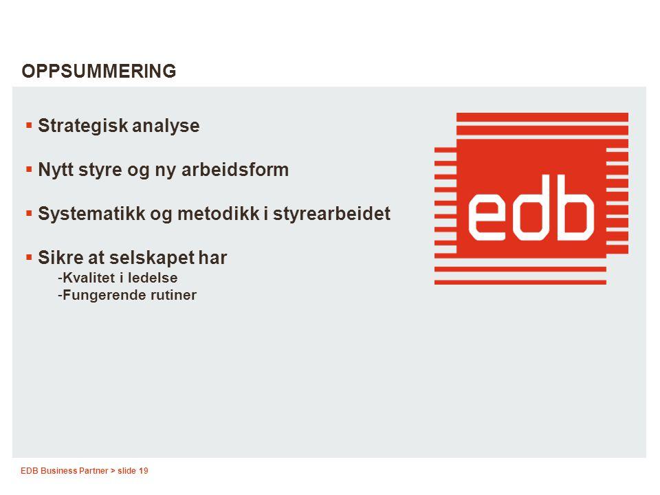 EDB Business Partner > slide 19 OPPSUMMERING  Strategisk analyse  Nytt styre og ny arbeidsform  Systematikk og metodikk i styrearbeidet  Sikre at