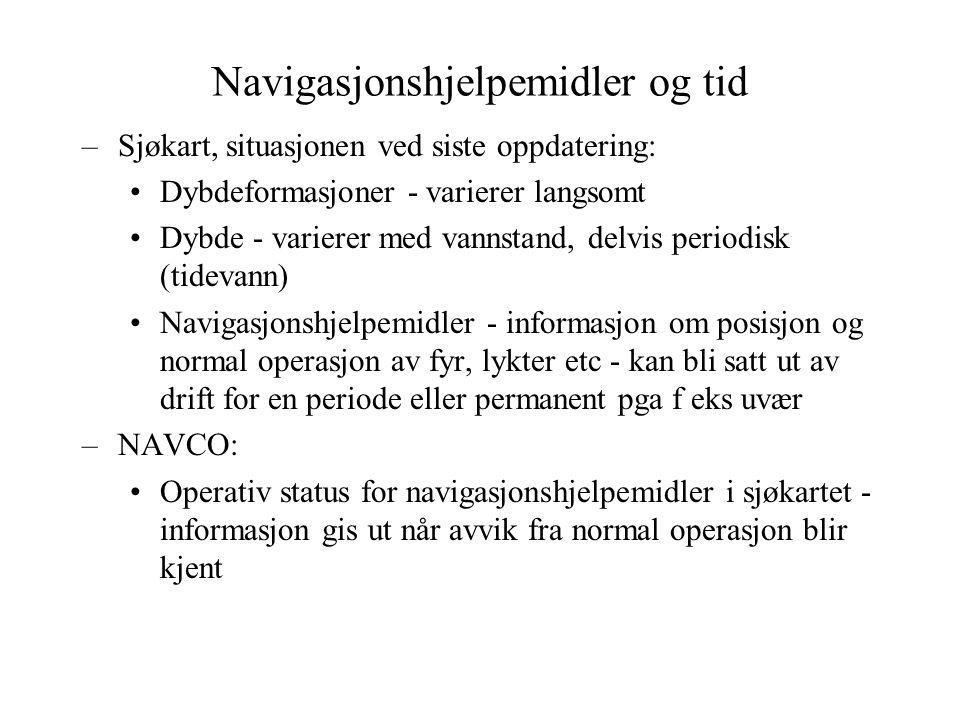 Navigasjonshjelpemidler og tid –Sjøkart, situasjonen ved siste oppdatering: Dybdeformasjoner - varierer langsomt Dybde - varierer med vannstand, delvis periodisk (tidevann) Navigasjonshjelpemidler - informasjon om posisjon og normal operasjon av fyr, lykter etc - kan bli satt ut av drift for en periode eller permanent pga f eks uvær –NAVCO: Operativ status for navigasjonshjelpemidler i sjøkartet - informasjon gis ut når avvik fra normal operasjon blir kjent