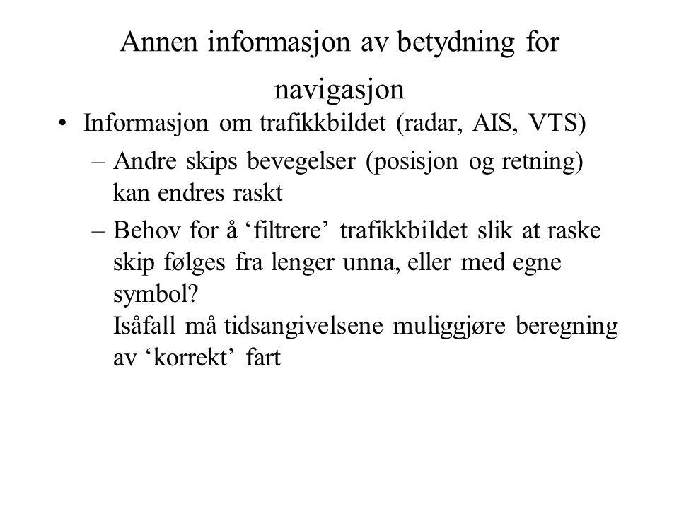 Annen informasjon av betydning for navigasjon Informasjon om trafikkbildet (radar, AIS, VTS) –Andre skips bevegelser (posisjon og retning) kan endres raskt –Behov for å 'filtrere' trafikkbildet slik at raske skip følges fra lenger unna, eller med egne symbol.
