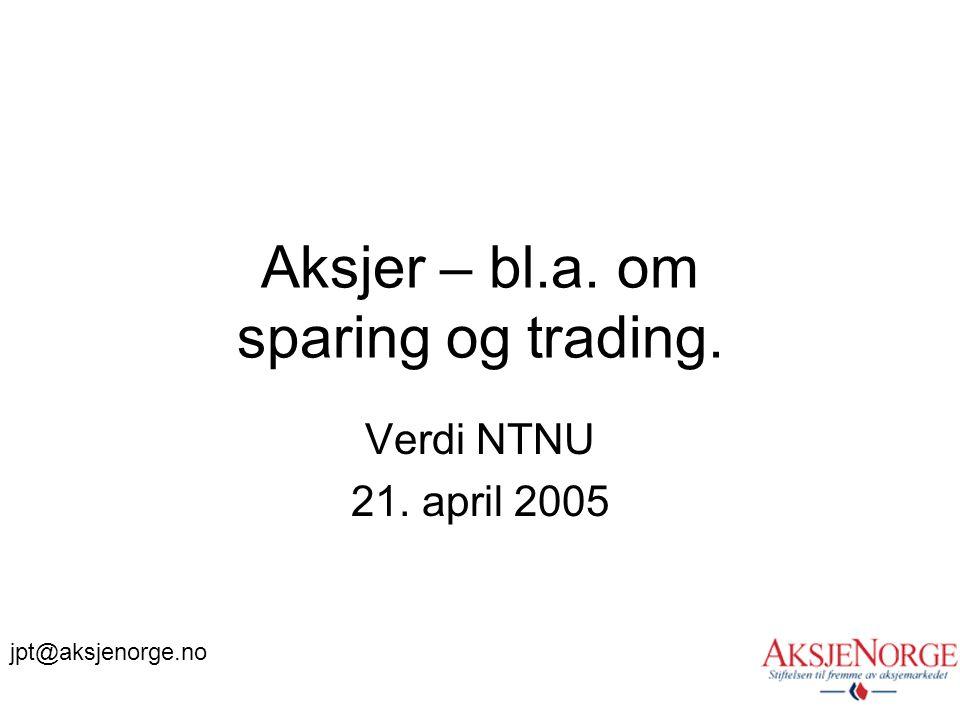 Aksjer – bl.a. om sparing og trading. Verdi NTNU 21. april 2005 jpt@aksjenorge.no