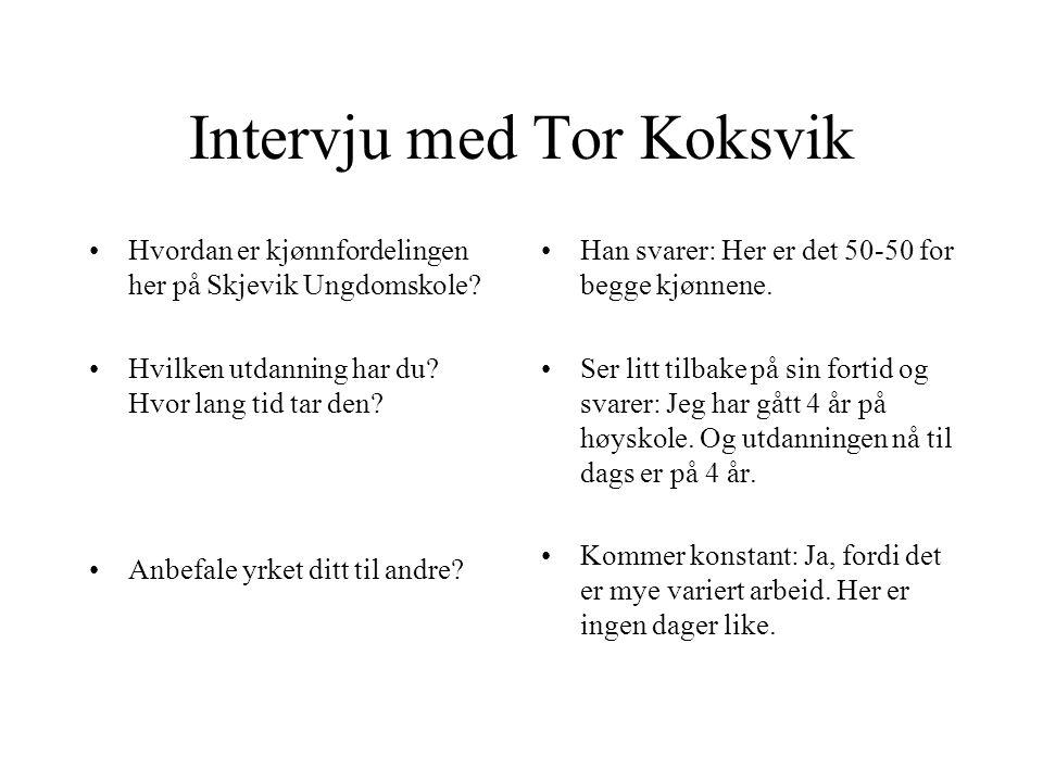 Intervju med Tor Koksvik. Hva heter du? Hva jobber du med? Er det noe du liker med jobben din? Er det noe du missliker med jobben din. Han svarer: Tor
