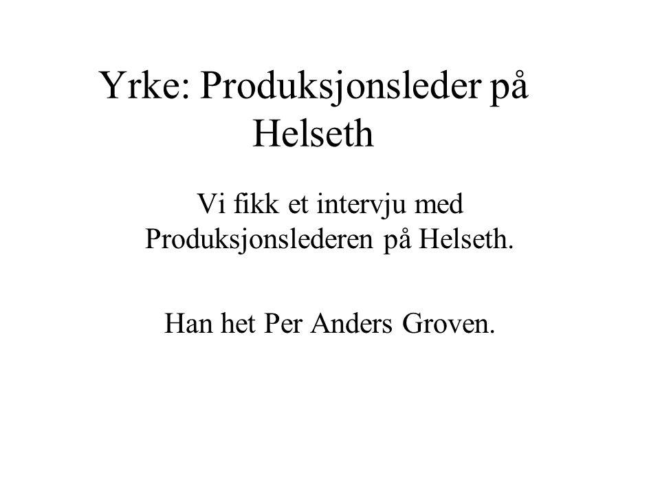 Vi fikk et intervju med Produksjonslederen på Helseth. Han het Per Anders Groven.