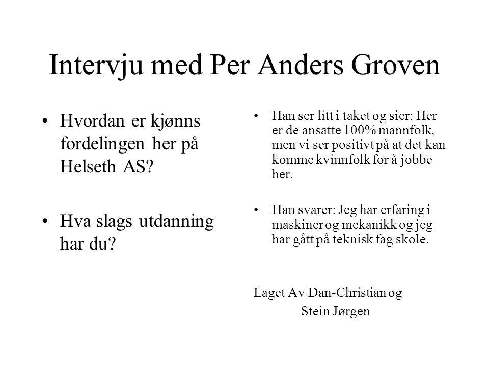 Intervju med Per Anders Groven Hvordan er kjønns fordelingen her på Helseth AS.