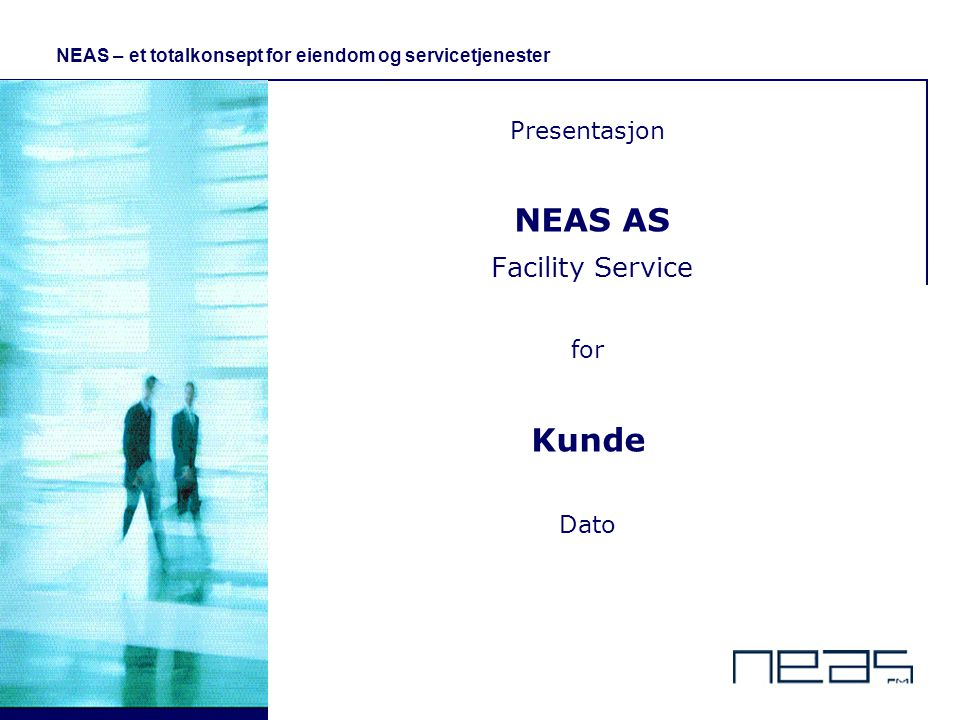 © 1 - NEAS – et totalkonsept for eiendom og servicetjenester Presentasjon NEAS AS Facility Service for Kunde Dato