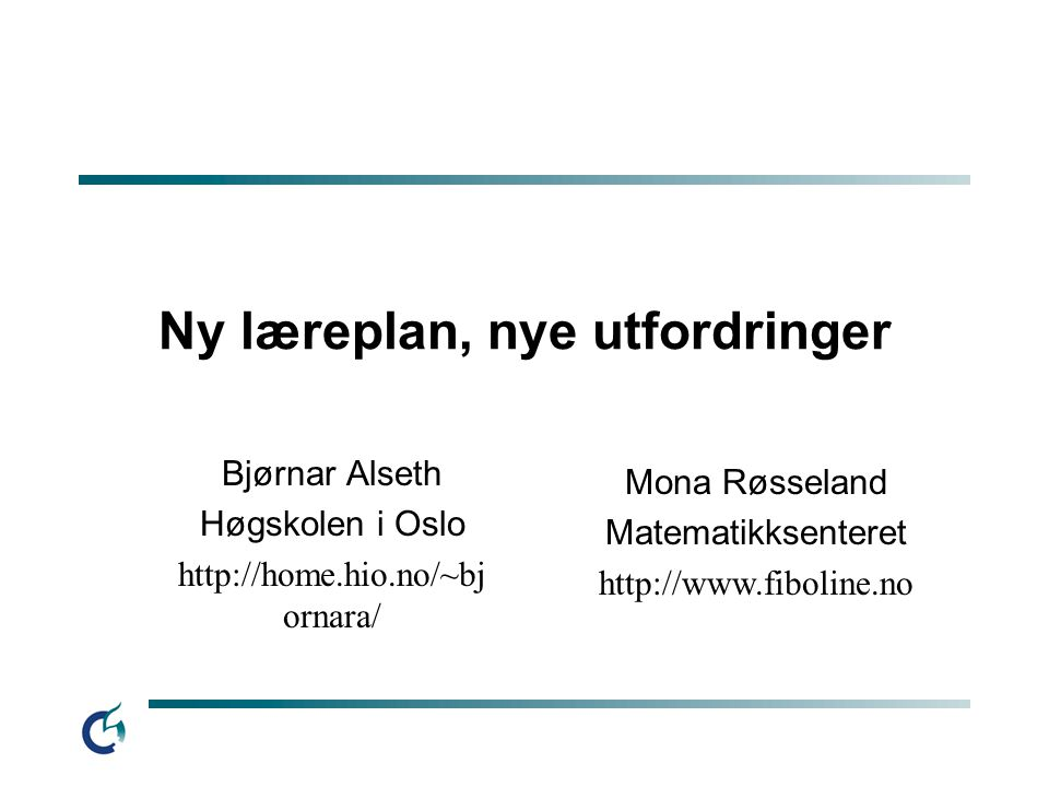 Ny læreplan, nye utfordringer Bjørnar Alseth Høgskolen i Oslo http://home.hio.no/~bj ornara/ Mona Røsseland Matematikksenteret http://www.fiboline.no
