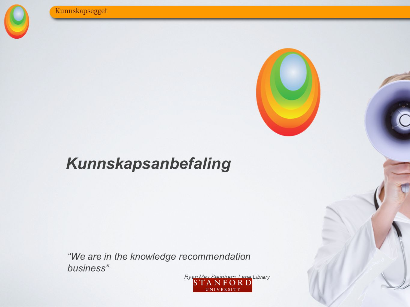 "Kunnskapsegget Kunnskapsanbefaling ""We are in the knowledge recommendation business"" Ryan Max Steinberg, Lane Library"
