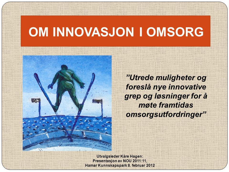 """OM INNOVASJON I OMSORG """"Utrede muligheter og foreslå nye innovative grep og løsninger for å møte framtidas omsorgsutfordringer"""" Utvalgsleder Kåre Hage"""