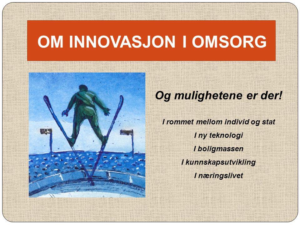 OM INNOVASJON I OMSORG Og mulighetene er der! I rommet mellom individ og stat I ny teknologi I boligmassen I kunnskapsutvikling I næringslivet