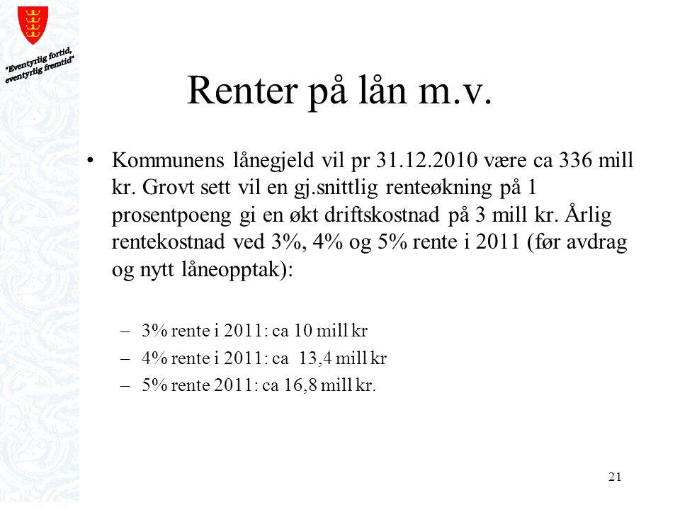 21 Renter på lån m.v. Kommunens lånegjeld vil pr 31.12.2010 være ca 336 mill kr. Grovt sett vil en gj.snittlig renteøkning på 1 prosentpoeng gi en økt