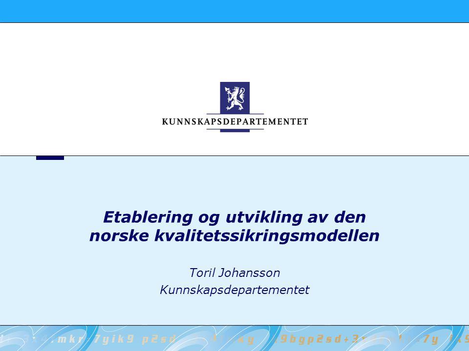 Etablering og utvikling av den norske kvalitetssikringsmodellen Toril Johansson Kunnskapsdepartementet