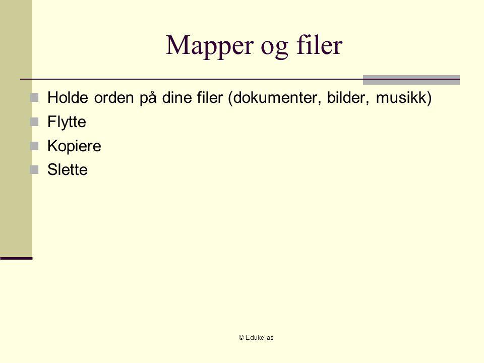 © Eduke as Mapper og filer Holde orden på dine filer (dokumenter, bilder, musikk) Flytte Kopiere Slette