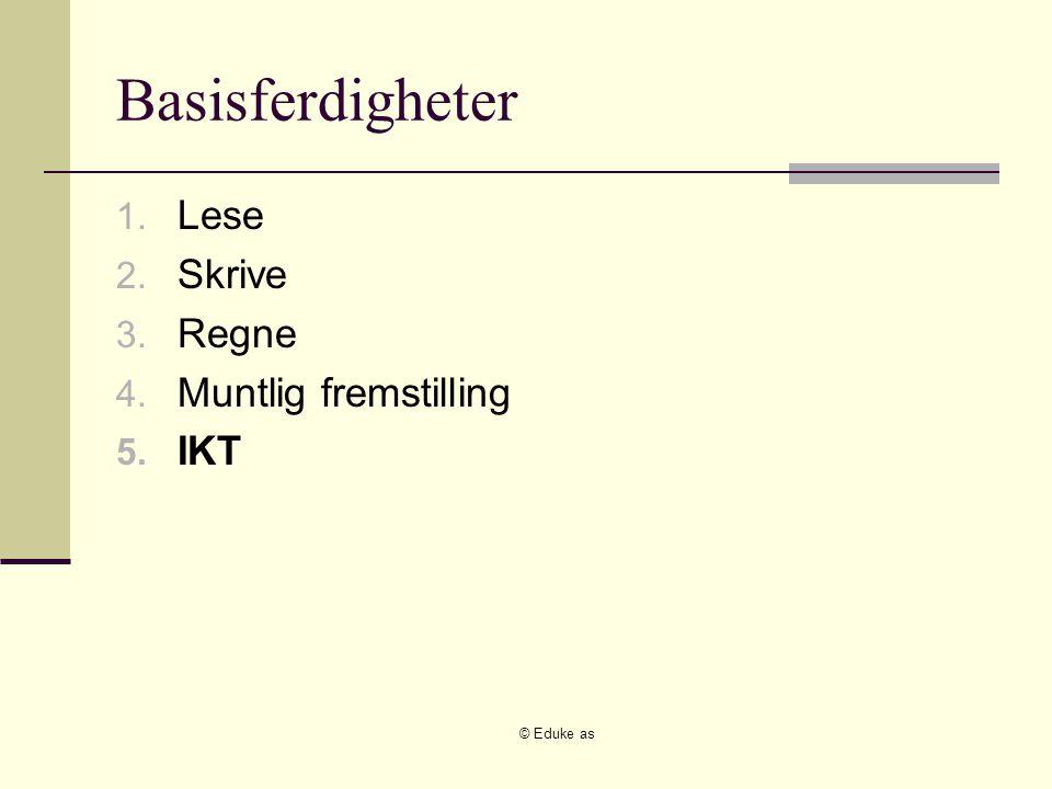 © Eduke as Basisferdigheter 1. Lese 2. Skrive 3. Regne 4. Muntlig fremstilling 5. IKT