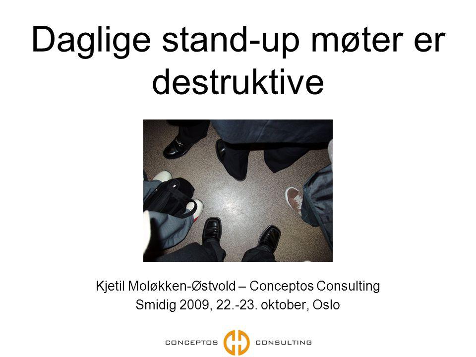 Daglige stand-up møter er destruktive Kjetil Moløkken-Østvold – Conceptos Consulting Smidig 2009, 22.-23.