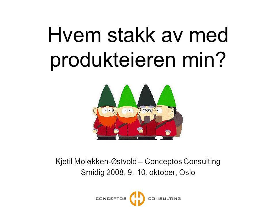 Hvem stakk av med produkteieren min? Kjetil Moløkken-Østvold – Conceptos Consulting Smidig 2008, 9.-10. oktober, Oslo