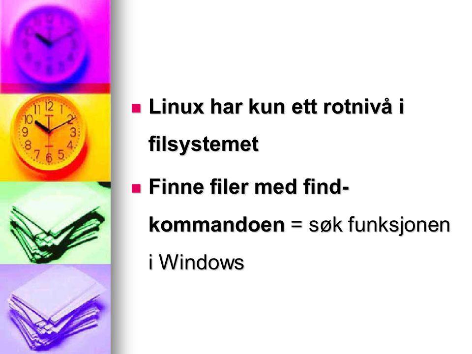 Linux har kun ett rotnivå i filsystemet Linux har kun ett rotnivå i filsystemet Finne filer med find- kommandoen = søk funksjonen i Windows Finne file