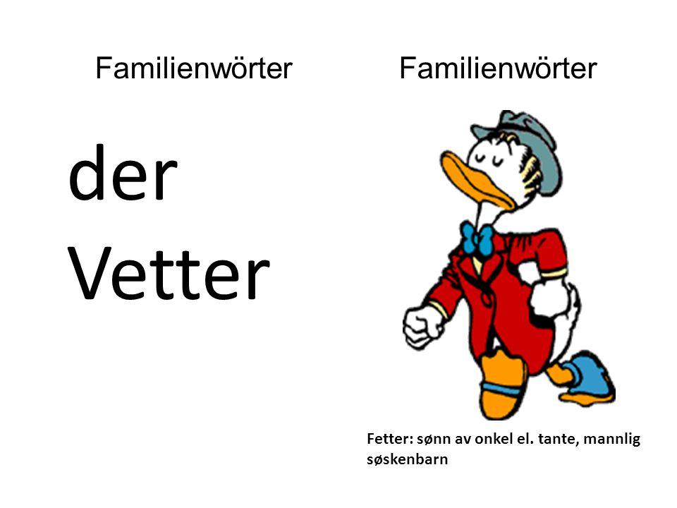 der Vetter Fetter: sønn av onkel el. tante, mannlig søskenbarn Familienwörter