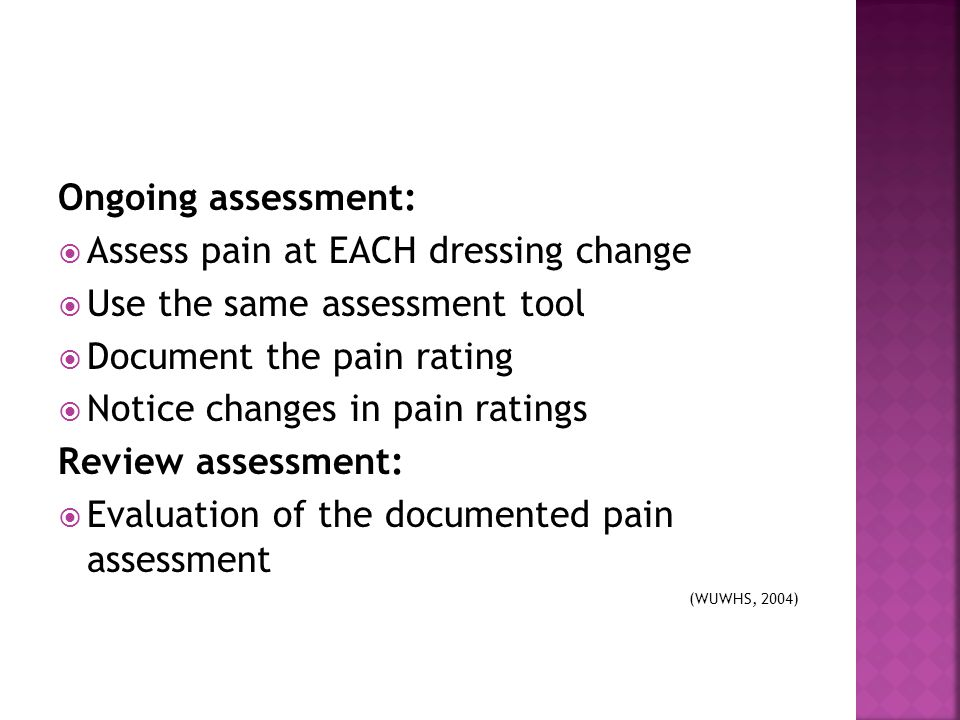 Ongoing assessment:  Assess pain at EACH dressing change  Use the same assessment tool  Document the pain rating  Notice changes in pain ratings R