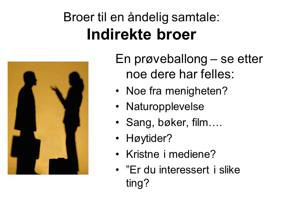 Broer til en åndelig samtale: Indirekte broer En prøveballong – se etter noe dere har felles: Noe fra menigheten? Naturopplevelse Sang, bøker, film….