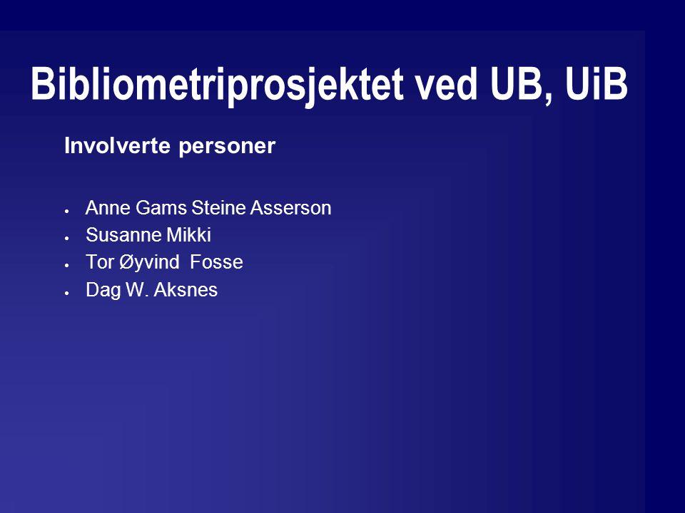 Bibliometriprosjektet ved UB, UiB Involverte personer  Anne Gams Steine Asserson  Susanne Mikki  Tor Øyvind Fosse  Dag W.
