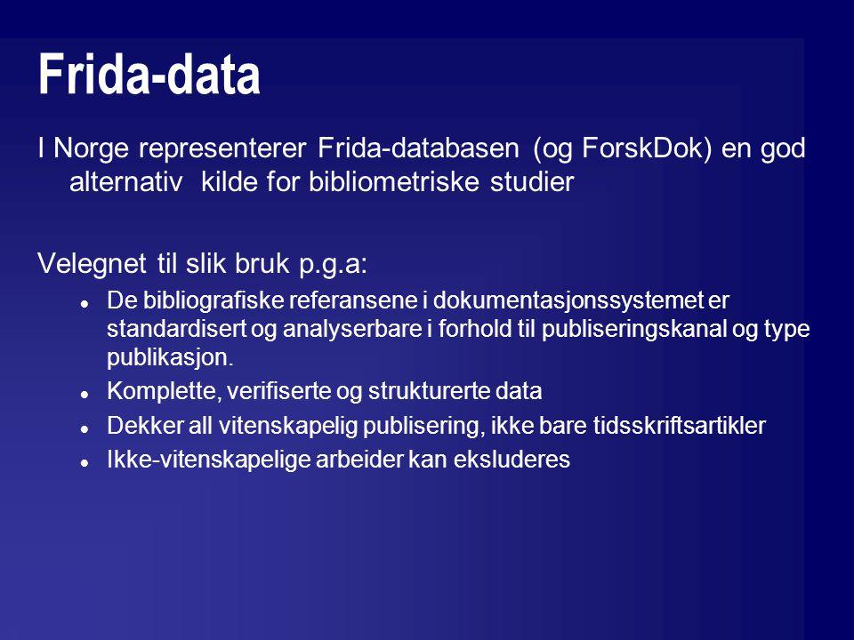 Frida-data I Norge representerer Frida-databasen (og ForskDok) en god alternativ kilde for bibliometriske studier Velegnet til slik bruk p.g.a: De bibliografiske referansene i dokumentasjonssystemet er standardisert og analyserbare i forhold til publiseringskanal og type publikasjon.