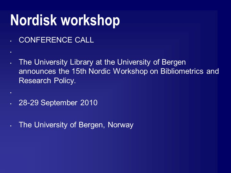 Nordisk workshop CONFERENCE CALL The University Library at the University of Bergen announces the 15th Nordic Workshop on Bibliometrics and Research Policy.