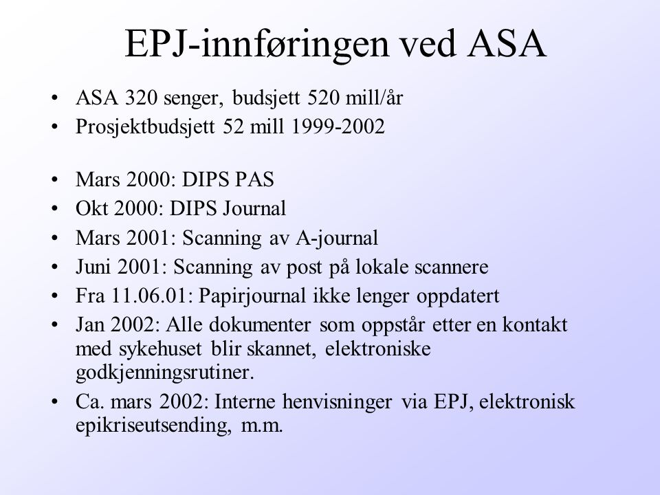 Status for IT-prosjektet ASA PAS og Journal –Pasientadministrativt system og Journal system - avsluttet i 2001 –Delsystemer i DIPS, gastro, diabetes, anestesi, operasjon/komplikasjon, vi vurderer sårjounalen integrert i DIPS –Kommunikasjon med nytt overvåkningsutstyr på hjerteavdelingen –Vurderer trådløse enheter som bærbar PC og PDA –Vurderer bruk av modulen EKG og digital diktering i DIPS –Røntgen InformasjonsSystem (RIS) innført 2001 –Klinisk kjemi - i 2002 –Datasikkerhet en kontinuerlig prosess Andre systemer som pågår –Spesialistsystem for Øye-avdelingen årsskifte 2001-2002 –Integrasjon for ØNH vurderes sammen NSS –Nytt fødesystem, kravspesifikasjon lages på føde avd her.