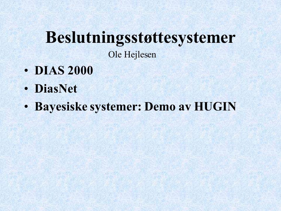 Beslutningsstøttesystemer DIAS 2000 DiasNet Bayesiske systemer: Demo av HUGIN Ole Hejlesen