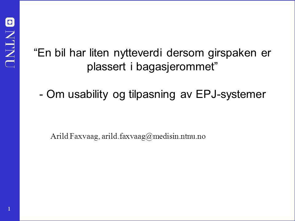 1 En bil har liten nytteverdi dersom girspaken er plassert i bagasjerommet - Om usability og tilpasning av EPJ-systemer Arild Faxvaag, arild.faxvaag@medisin.ntnu.no