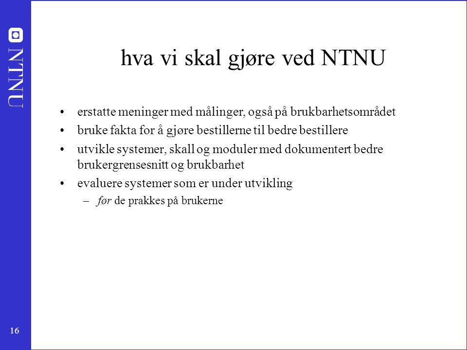 16 hva vi skal gjøre ved NTNU erstatte meninger med målinger, også på brukbarhetsområdet bruke fakta for å gjøre bestillerne til bedre bestillere utvi