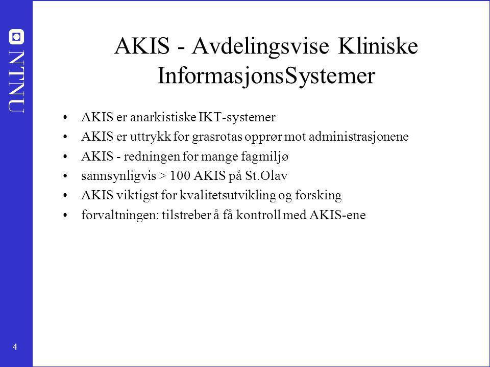 4 AKIS - Avdelingsvise Kliniske InformasjonsSystemer AKIS er anarkistiske IKT-systemer AKIS er uttrykk for grasrotas opprør mot administrasjonene AKIS - redningen for mange fagmiljø sannsynligvis > 100 AKIS på St.Olav AKIS viktigst for kvalitetsutvikling og forsking forvaltningen: tilstreber å få kontroll med AKIS-ene